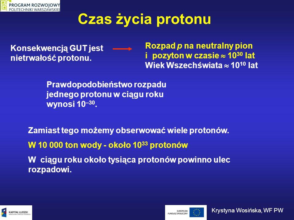 Czas życia protonu Konsekwencją GUT jest nietrwałość protonu. Rozpad p na neutralny pion i pozyton w czasie  10 30 lat Wiek Wszechświata  10 10 lat