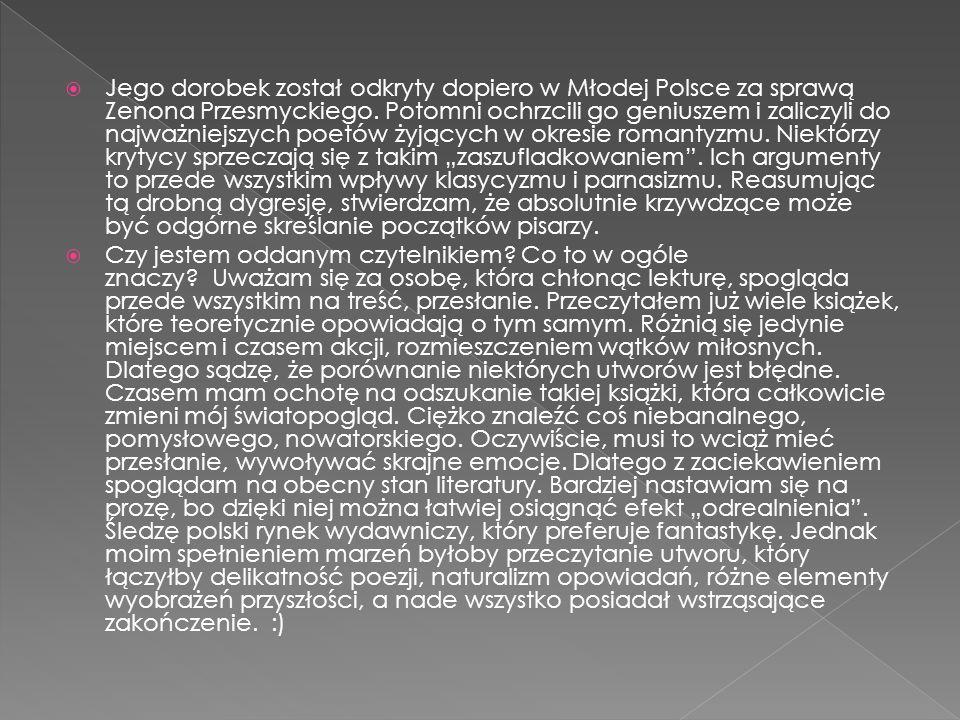  Jego dorobek został odkryty dopiero w Młodej Polsce za sprawą Zenona Przesmyckiego. Potomni ochrzcili go geniuszem i zaliczyli do najważniejszych po
