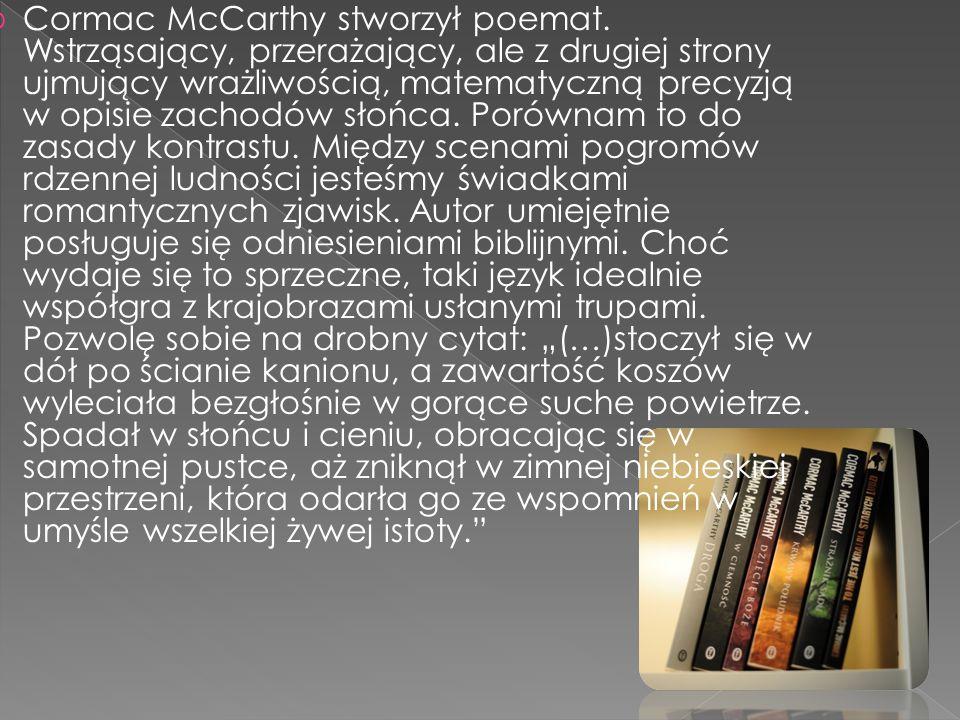  Cormac McCarthy stworzył poemat. Wstrząsający, przerażający, ale z drugiej strony ujmujący wrażliwością, matematyczną precyzją w opisie zachodów sło