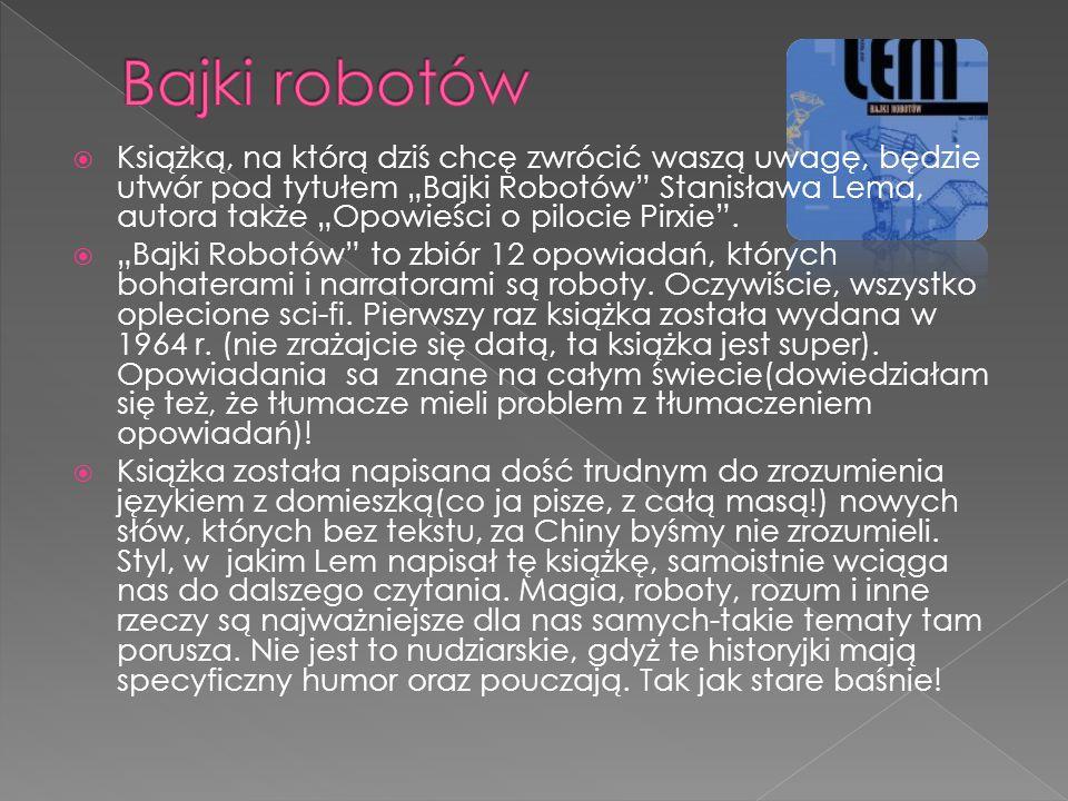 """ Książką, na którą dziś chcę zwrócić waszą uwagę, będzie utwór pod tytułem """"Bajki Robotów"""" Stanisława Lema, autora także """"Opowieści o pilocie Pirxie"""""""