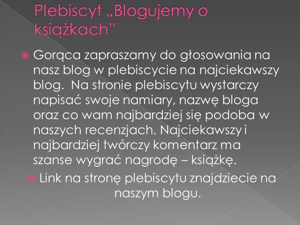  Gorąca zapraszamy do głosowania na nasz blog w plebiscycie na najciekawszy blog. Na stronie plebiscytu wystarczy napisać swoje namiary, nazwę bloga
