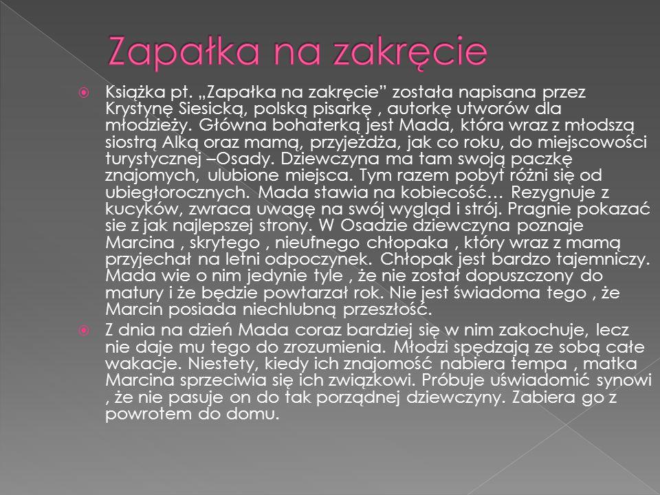 """ Książka pt. """"Zapałka na zakręcie"""" została napisana przez Krystynę Siesicką, polską pisarkę, autorkę utworów dla młodzieży. Główna bohaterką jest Mad"""
