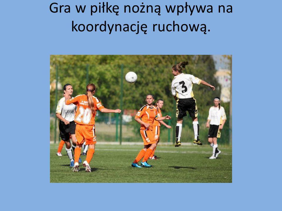 Gra w piłkę nożną wpływa na koordynację ruchową.