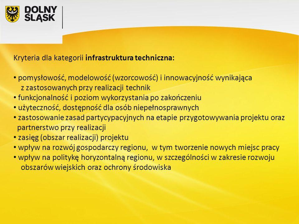 Kryteria dla kategorii infrastruktura techniczna: pomysłowość, modelowość (wzorcowość) i innowacyjność wynikająca z zastosowanych przy realizacji technik funkcjonalność i poziom wykorzystania po zakończeniu użyteczność, dostępność dla osób niepełnosprawnych zastosowanie zasad partycypacyjnych na etapie przygotowywania projektu oraz partnerstwo przy realizacji zasięg (obszar realizacji) projektu wpływ na rozwój gospodarczy regionu, w tym tworzenie nowych miejsc pracy wpływ na politykę horyzontalną regionu, w szczególności w zakresie rozwoju obszarów wiejskich oraz ochrony środowiska