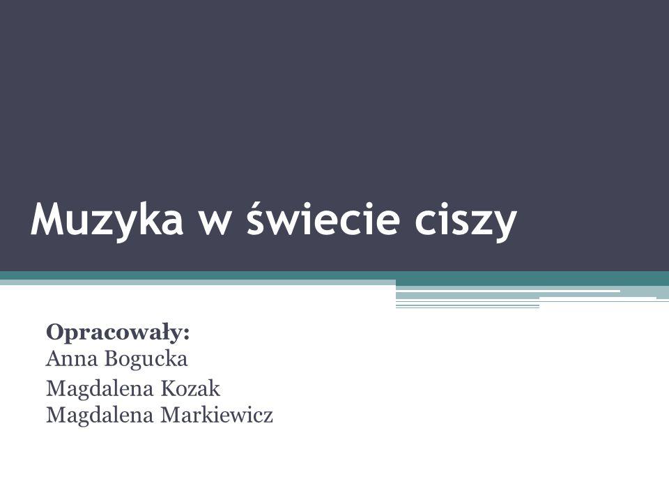 Muzyka w świecie ciszy Opracowały: Anna Bogucka Magdalena Kozak Magdalena Markiewicz