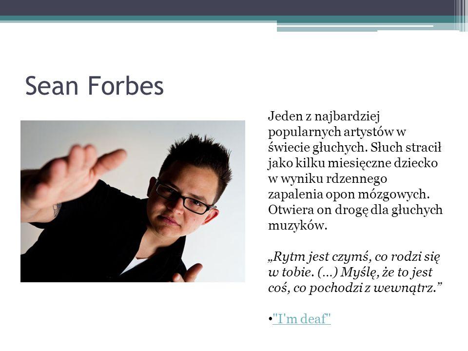 Sean Forbes Jeden z najbardziej popularnych artystów w świecie głuchych. Słuch stracił jako kilku miesięczne dziecko w wyniku rdzennego zapalenia opon