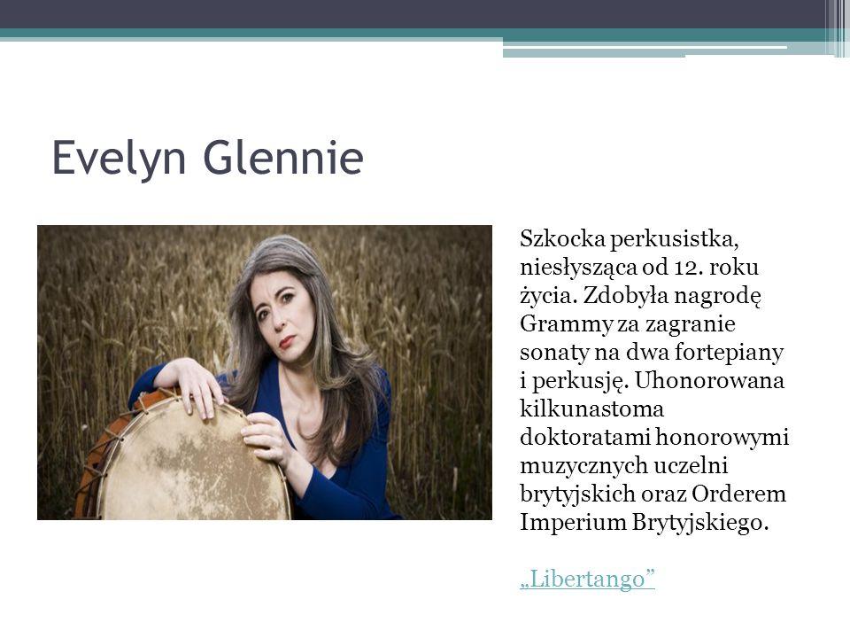 Evelyn Glennie Szkocka perkusistka, niesłysząca od 12. roku życia. Zdobyła nagrodę Grammy za zagranie sonaty na dwa fortepiany i perkusję. Uhonorowana