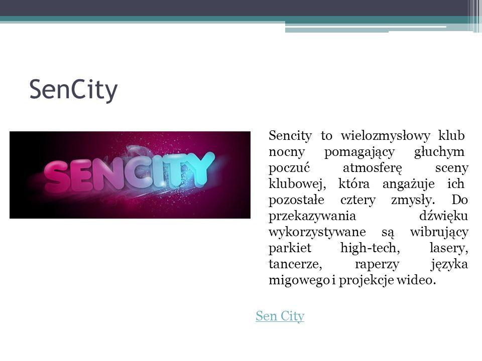 SenCity Sencity to wielozmysłowy klub nocny pomagający głuchym poczuć atmosferę sceny klubowej, która angażuje ich pozostałe cztery zmysły. Do przekaz
