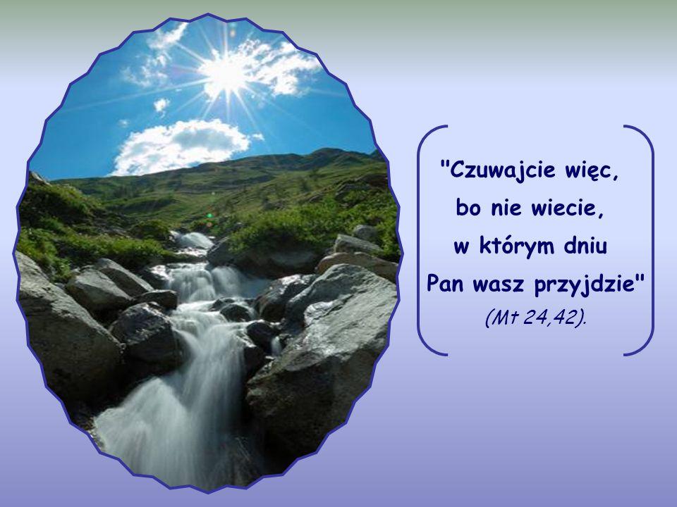 Czuwajcie więc, bo nie wiecie, w którym dniu Pan wasz przyjdzie (Mt 24,42).