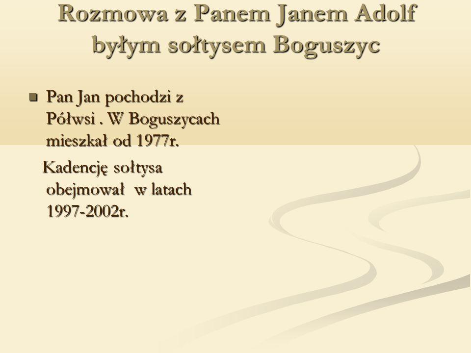 Rozmowa z Panem Janem Adolf byłym sołtysem Boguszyc Pan Jan pochodzi z Półwsi.