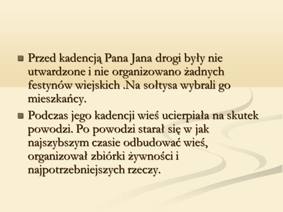 Przed kadencją Pana Jana drogi były nie utwardzone i nie organizowano żadnych festynów wiejskich.Na sołtysa wybrali go mieszkańcy.