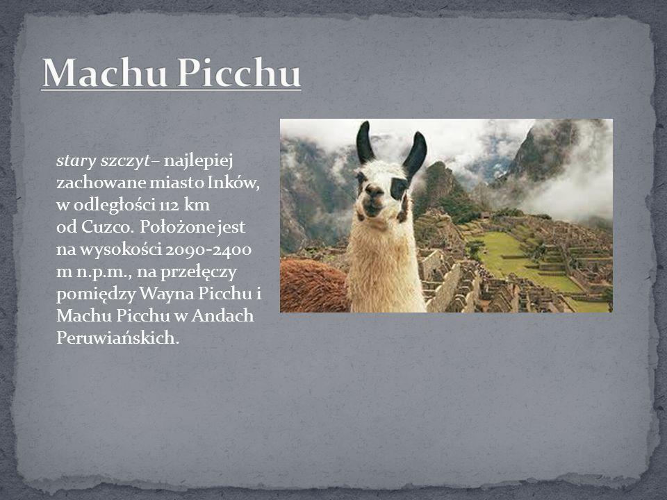 stary szczyt– najlepiej zachowane miasto Inków, w odległości 112 km od Cuzco. Położone jest na wysokości 2090-2400 m n.p.m., na przełęczy pomiędzy Way
