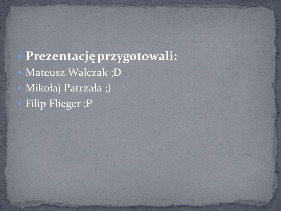 Prezentację przygotowali: Mateusz Walczak ;D Mikołaj Patrzała ;) Filip Flieger :P