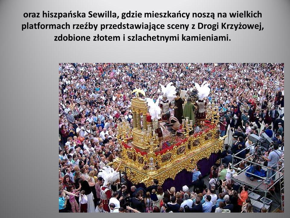 oraz hiszpańska Sewilla, gdzie mieszkańcy noszą na wielkich platformach rzeźby przedstawiające sceny z Drogi Krzyżowej, zdobione złotem i szlachetnymi