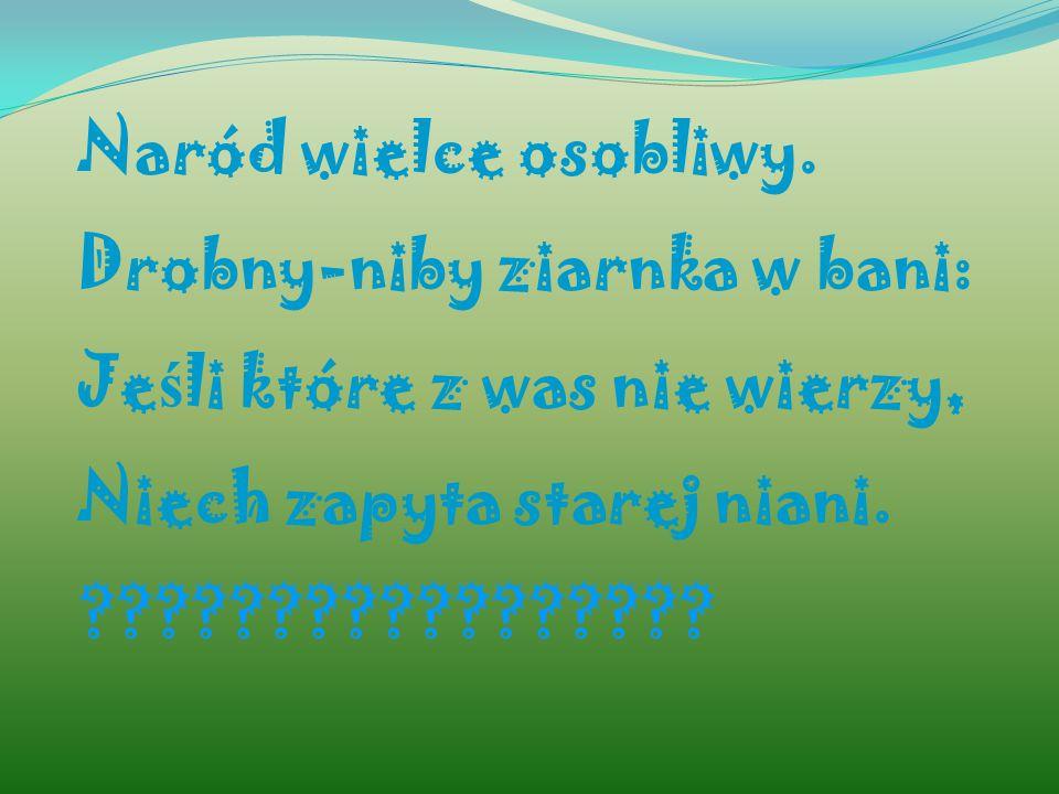 Naród wielce osobliwy. Drobny-niby ziarnka w bani: Je ś li które z was nie wierzy, Niech zapyta starej niani. ?????????????????