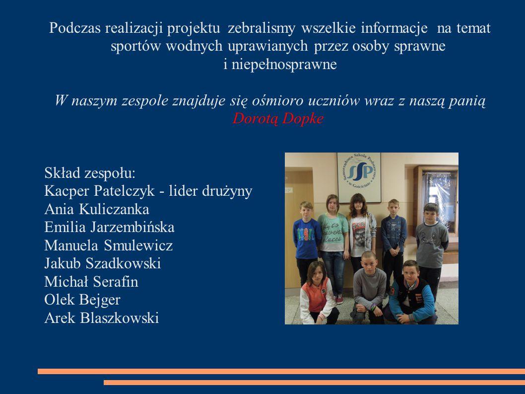 Podczas realizacji projektu zebralismy wszelkie informacje na temat sportów wodnych uprawianych przez osoby sprawne i niepełnosprawne W naszym zespole