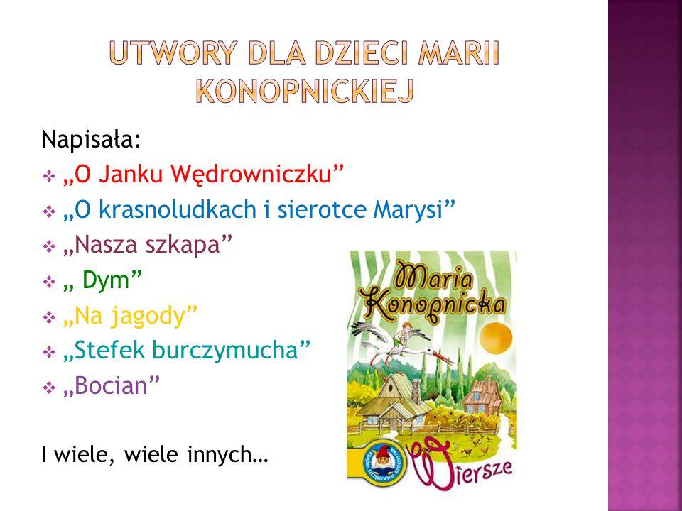"""Napisała:  """"O Janku Wędrowniczku""""  """"O krasnoludkach i sierotce Marysi""""  """"Nasza szkapa""""  """" Dym""""  """"Na jagody""""  """"Stefek burczymucha""""  """"Bocian"""" I w"""
