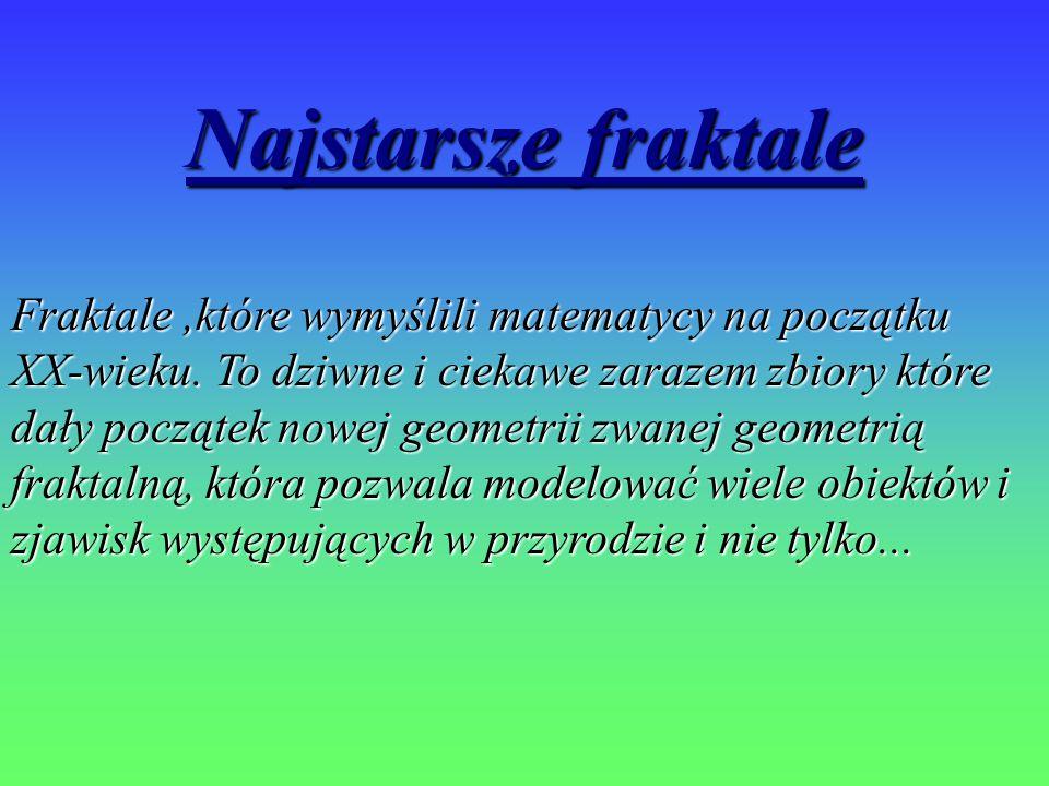 Najstarsze fraktale Fraktale,które wymyślili matematycy na początku XX-wieku. To dziwne i ciekawe zarazem zbiory które dały początek nowej geometrii z