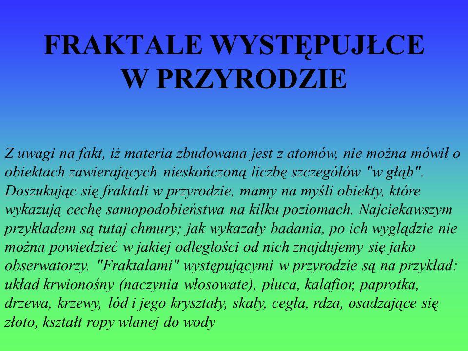 FRAKTALE WYSTĘPUJŁCE W PRZYRODZIE Z uwagi na fakt, iż materia zbudowana jest z atomów, nie można mówił o obiektach zawierających nieskończoną liczbę s
