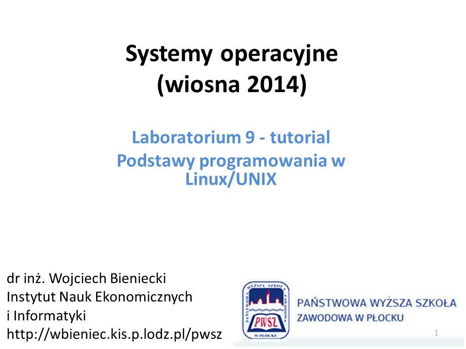 Systemy operacyjne (wiosna 2014) Laboratorium 9 - tutorial Podstawy programowania w Linux/UNIX dr inż.
