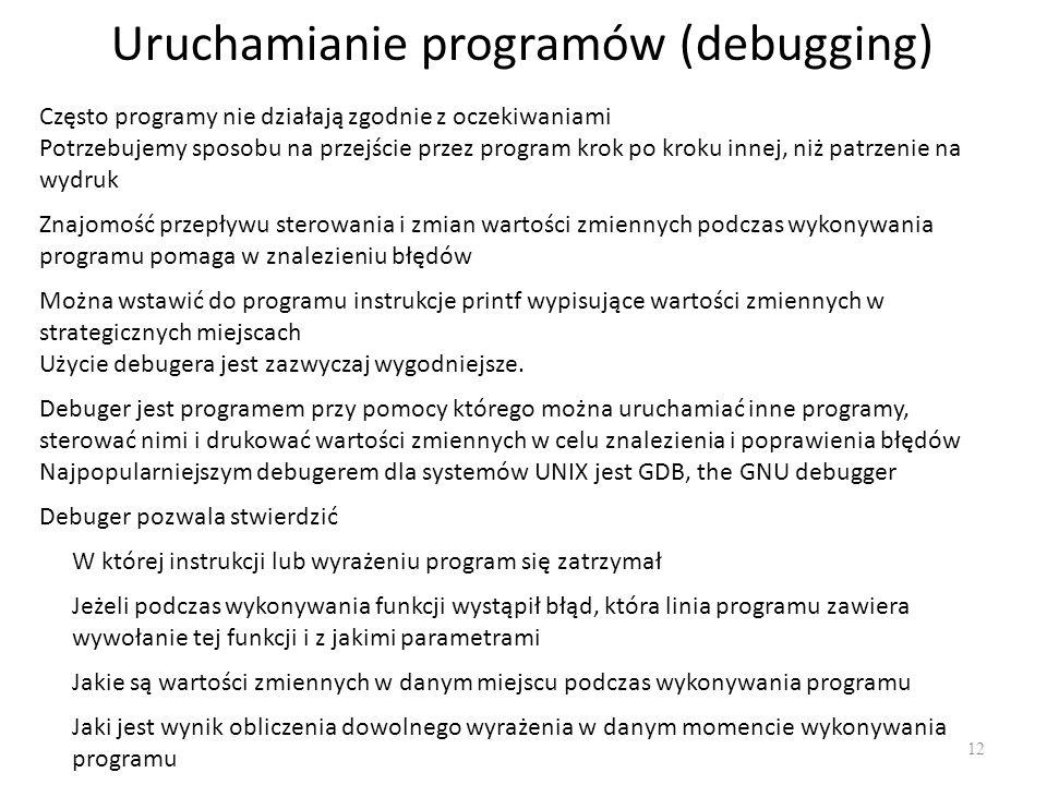 Uruchamianie programów (debugging) 12 Często programy nie działają zgodnie z oczekiwaniami Potrzebujemy sposobu na przejście przez program krok po kroku innej, niż patrzenie na wydruk Debuger pozwala stwierdzić Znajomość przepływu sterowania i zmian wartości zmiennych podczas wykonywania programu pomaga w znalezieniu błędów Można wstawić do programu instrukcje printf wypisujące wartości zmiennych w strategicznych miejscach Użycie debugera jest zazwyczaj wygodniejsze.