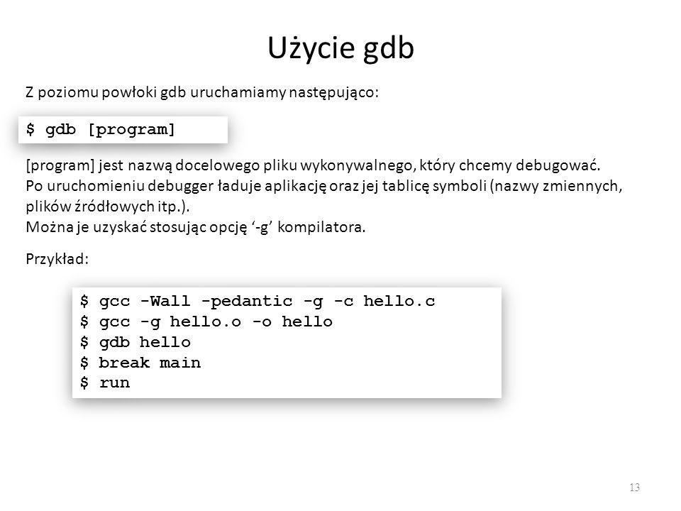 Użycie gdb 13 Z poziomu powłoki gdb uruchamiamy następująco: $ gdb [program] [program] jest nazwą docelowego pliku wykonywalnego, który chcemy debugować.
