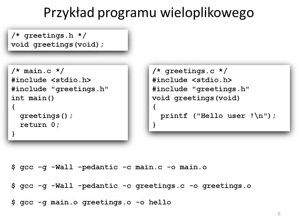 Przykład programu wieloplikowego 6 /* greetings.h */ void greetings(void); /* greetings.h */ void greetings(void); /* main.c */ #include #include greetings.h int main() { greetings(); return 0; } /* main.c */ #include #include greetings.h int main() { greetings(); return 0; } /* greetings.c */ #include #include greetings.h void greetings(void) { printf ( Hello user !\n ); } /* greetings.c */ #include #include greetings.h void greetings(void) { printf ( Hello user !\n ); } $ gcc -g -Wall -pedantic -c main.c -o main.o $ gcc -g -Wall -pedantic -c greetings.c -o greetings.o $ gcc -g main.o greetings.o -o hello