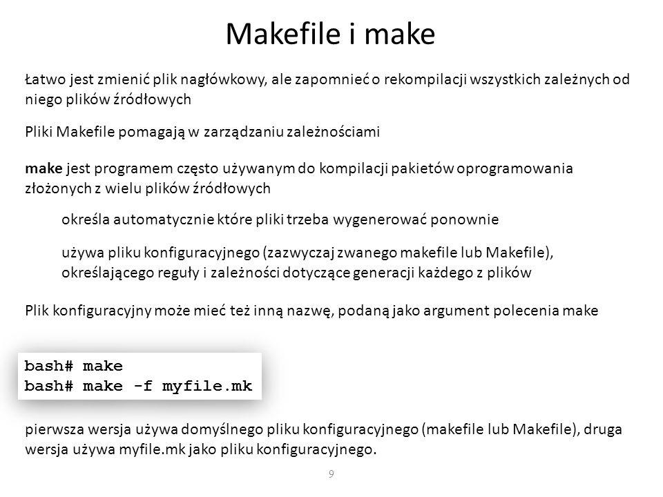 9 Makefile i make Łatwo jest zmienić plik nagłówkowy, ale zapomnieć o rekompilacji wszystkich zależnych od niego plików źródłowych Pliki Makefile pomagają w zarządzaniu zależnościami make jest programem często używanym do kompilacji pakietów oprogramowania złożonych z wielu plików źródłowych określa automatycznie które pliki trzeba wygenerować ponownie używa pliku konfiguracyjnego (zazwyczaj zwanego makefile lub Makefile), określającego reguły i zależności dotyczące generacji każdego z plików Plik konfiguracyjny może mieć też inną nazwę, podaną jako argument polecenia make bash# make bash# make -f myfile.mk bash# make bash# make -f myfile.mk pierwsza wersja używa domyślnego pliku konfiguracyjnego (makefile lub Makefile), druga wersja używa myfile.mk jako pliku konfiguracyjnego.