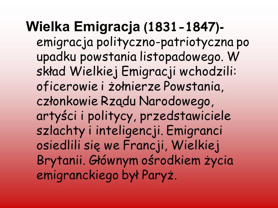 Wielka Emigracja ( 1831-1847 )- emigracja polityczno-patriotyczna po upadku powstania listopadowego. W skład Wielkiej Emigracji wchodzili: oficerowie