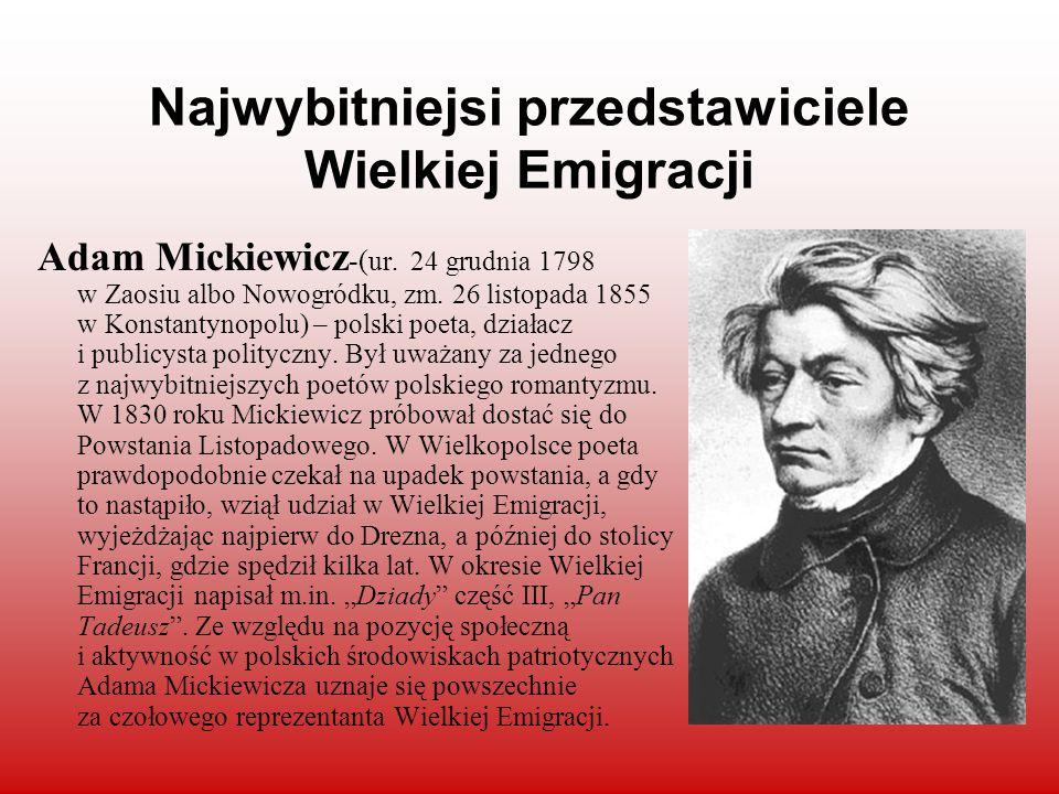 Najwybitniejsi przedstawiciele Wielkiej Emigracji Adam Mickiewicz -( ur. 24 grudnia 1798 w Zaosiu albo Nowogródku, zm. 26 listopada 1855 w Konstantyno