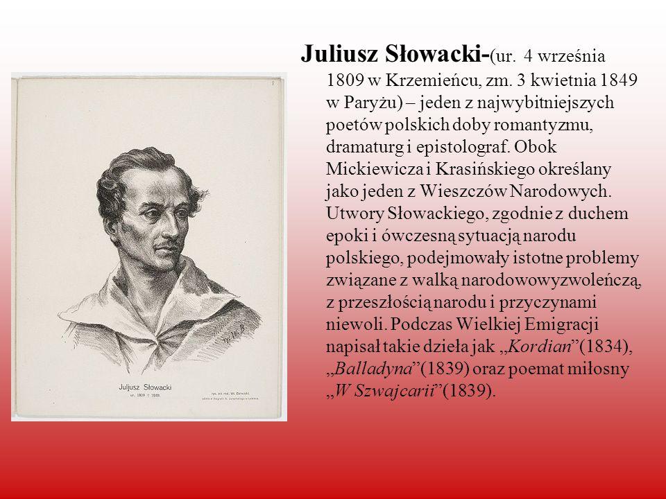 Juliusz Słowacki- (ur. 4 września 1809 w Krzemieńcu, zm. 3 kwietnia 1849 w Paryżu) – jeden z najwybitniejszych poetów polskich doby romantyzmu, dramat