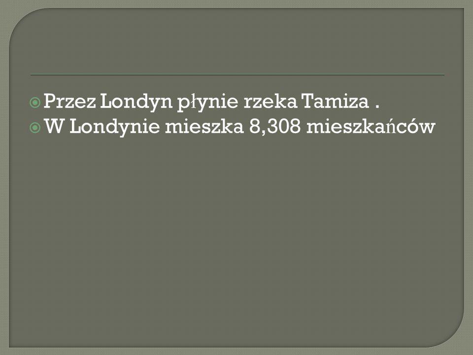  Przez Londyn p ł ynie rzeka Tamiza.  W Londynie mieszka 8,308 mieszka ń ców