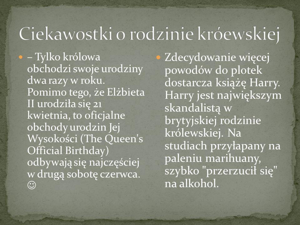– Tylko królowa obchodzi swoje urodziny dwa razy w roku. Pomimo tego, że Elżbieta II urodziła się 21 kwietnia, to oficjalne obchody urodzin Jej Wysoko