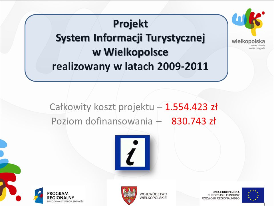 Projekt System Informacji Turystycznej w Wielkopolsce realizowany w latach 2009-2011 Całkowity koszt projektu – 1.554.423 zł Poziom dofinansowania – 8