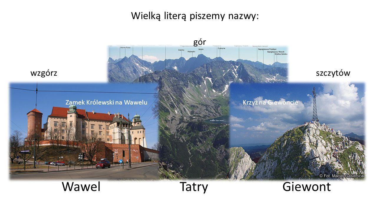 Wielką literą piszemy nazwy: gór wzgórzszczytów TatryWawelGiewont Zamek Królewski na WaweluKrzyż na Giewoncie