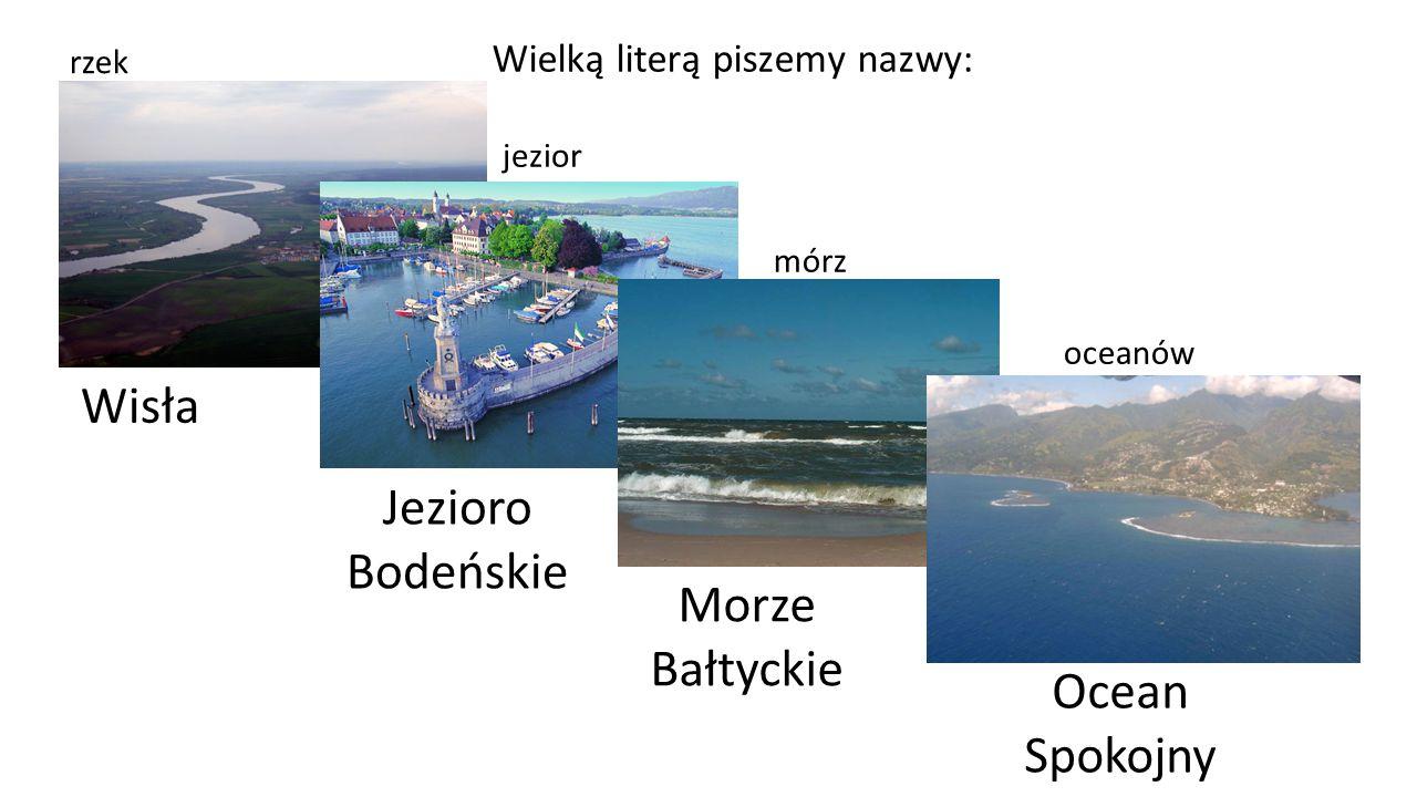 Wielką literą piszemy nazwy: rzek jezior mórz oceanów Wisła Jezioro Bodeńskie Morze Bałtyckie Ocean Spokojny