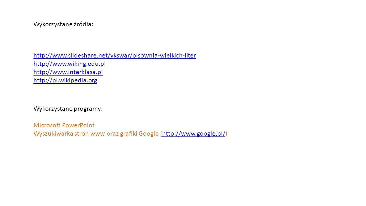 Wykorzystane żródła: http://www.slideshare.net/ykswar/pisownia-wielkich-liter http://www.wiking.edu.pl http://www.interklasa.pl http://pl.wikipedia.or
