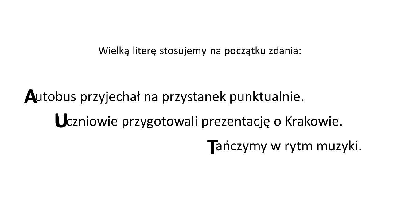 Wielką literę stosujemy na początku zdania: Autobus przyjechał na przystanek punktualnie. Uczniowie przygotowali prezentację o Krakowie. Tańczymy w ry