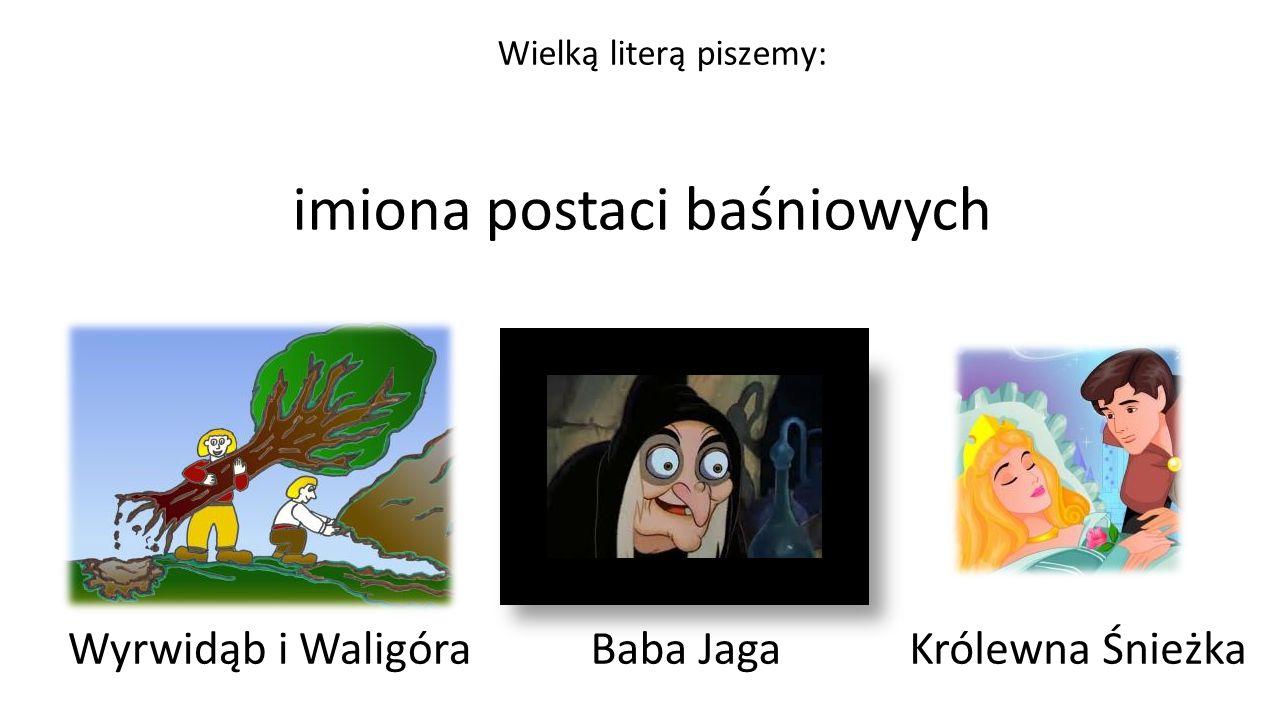 imiona postaci baśniowych Wyrwidąb i Waligóra Wielką literą piszemy: Baba JagaKrólewna Śnieżka