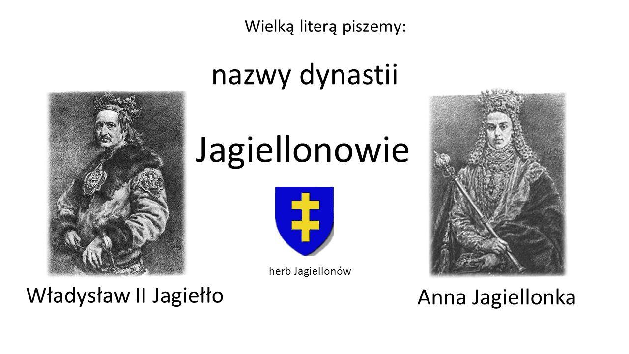 nazwy dynastii Jagiellonowie Anna Jagiellonka Władysław II Jagiełło herb Jagiellonów Wielką literą piszemy: