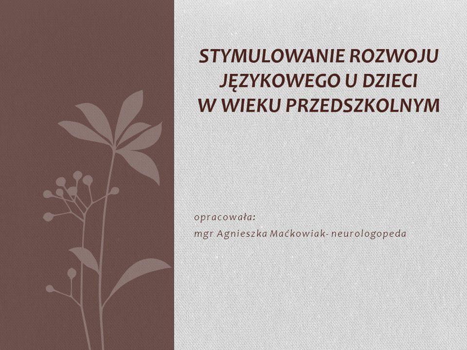 opracowała: mgr Agnieszka Maćkowiak- neurologopeda STYMULOWANIE ROZWOJU JĘZYKOWEGO U DZIECI W WIEKU PRZEDSZKOLNYM