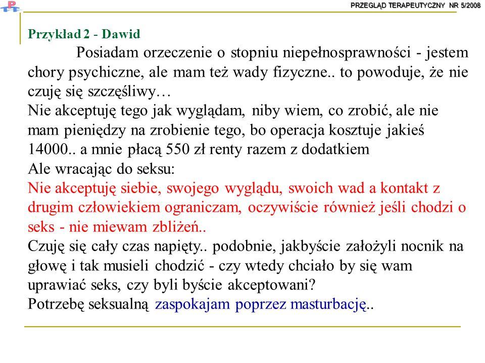 Przykład 2 - Dawid Posiadam orzeczenie o stopniu niepełnosprawności - jestem chory psychiczne, ale mam też wady fizyczne.. to powoduje, że nie czuję s