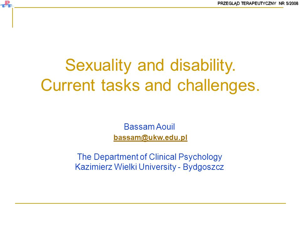 Sexuality and disability. Current tasks and challenges. Bassam Aouil bassam@ukw.edu.pl The Department of Clinical Psychology Kazimierz Wielki Universi