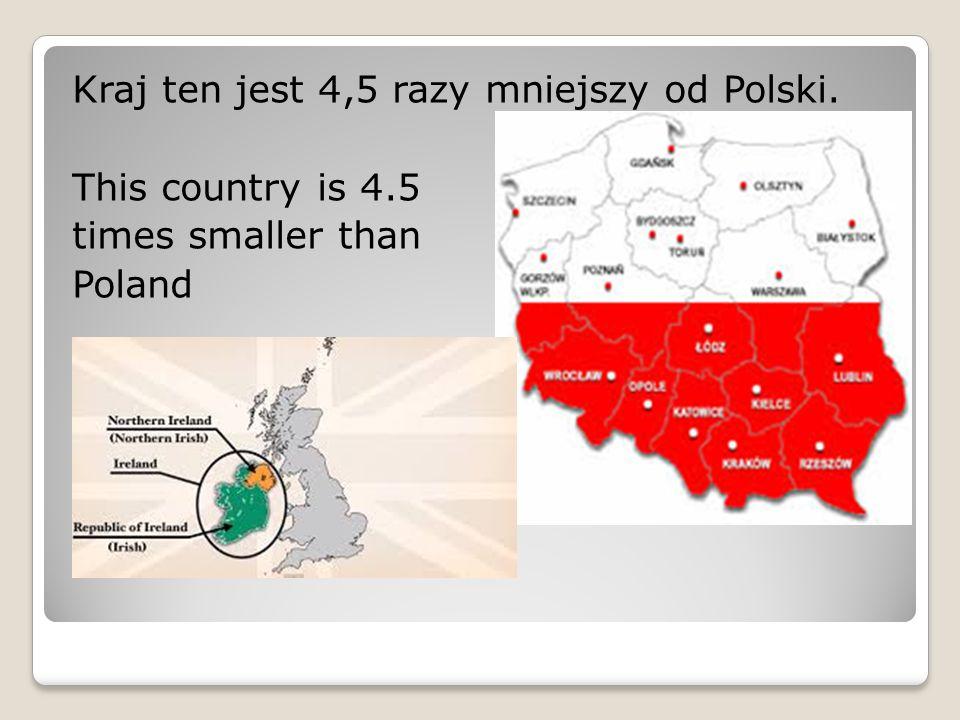 Kraj ten jest 4,5 razy mniejszy od Polski. This country is 4.5 times smaller than Poland