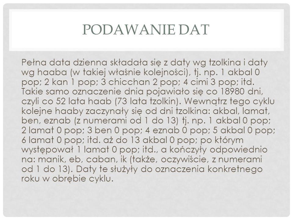 PODAWANIE DAT Pełna data dzienna składała się z daty wg tzolkina i daty wg haaba (w takiej właśnie kolejności), tj. np. 1 akbal 0 pop; 2 kan 1 pop; 3