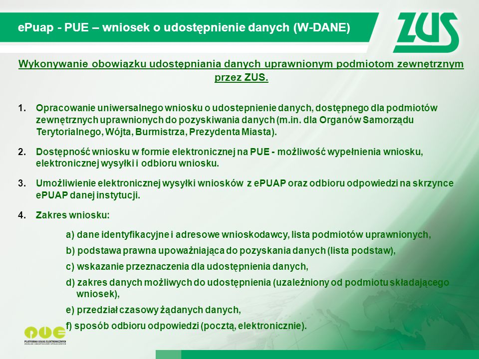 © 2012 Deloitte Projekt współfinansowany ze środków Unii Europejskiej w ramach Europejskiego Funduszu Społecznego ePuap - PUE – wniosek o udostępnienie danych (W-DANE) Wykonywanie obowiązku udostępniania danych uprawnionym podmiotom zewnętrznym przez ZUS.