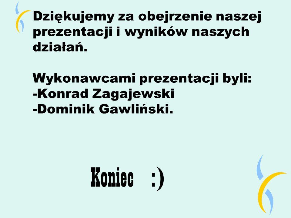 Koniec :) Dziękujemy za obejrzenie naszej prezentacji i wyników naszych działań. Wykonawcami prezentacji byli: -Konrad Zagajewski -Dominik Gawliński.
