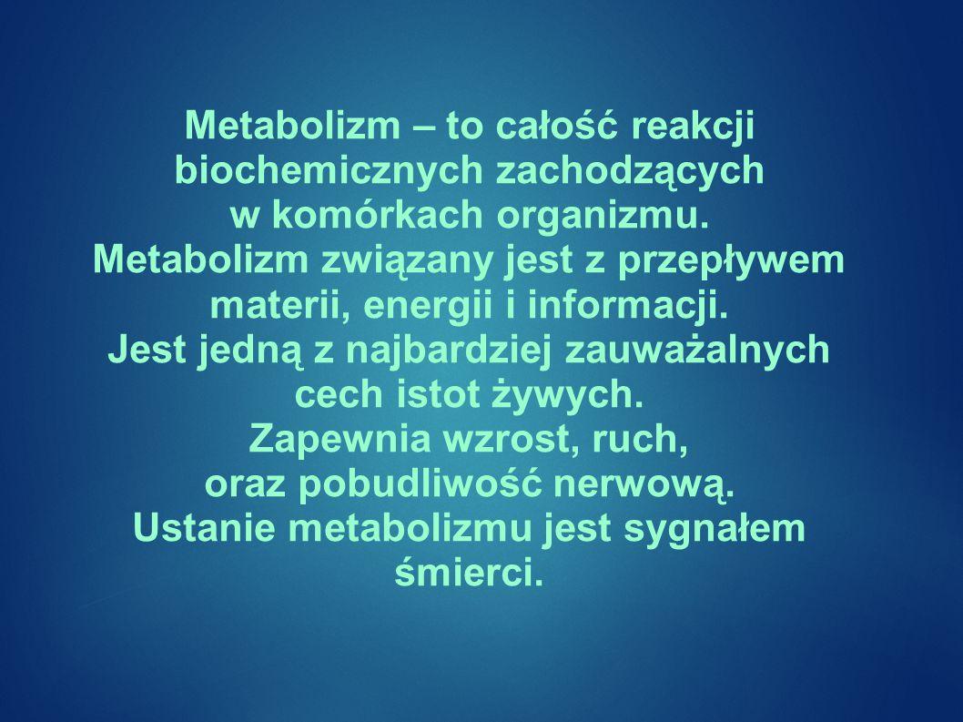 Metabolizm – to całość reakcji biochemicznych zachodzących w komórkach organizmu.