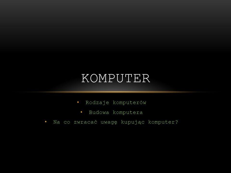 Rodzaje komputerów Budowa komputera Na co zwracać uwagę kupując komputer? KOMPUTER