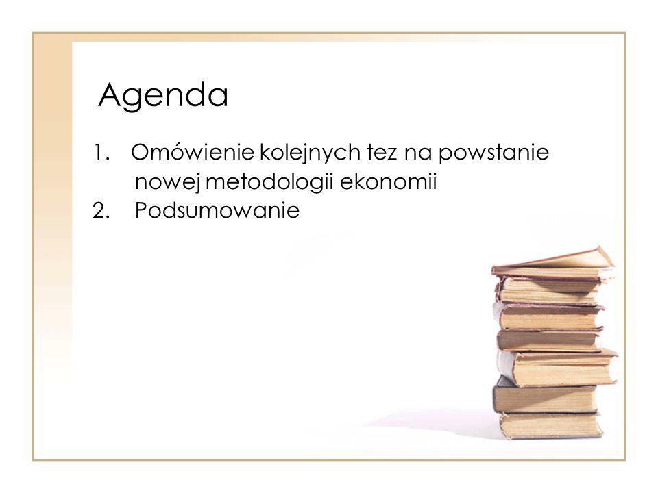 Agenda 1.Omówienie kolejnych tez na powstanie nowej metodologii ekonomii 2. Podsumowanie